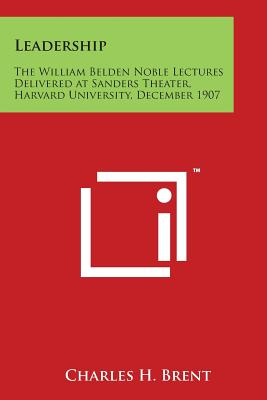 Leadership: The William Belden Noble Lectures Delivered at Sanders Theater, Harvard University, December 1907 - Brent, Charles H
