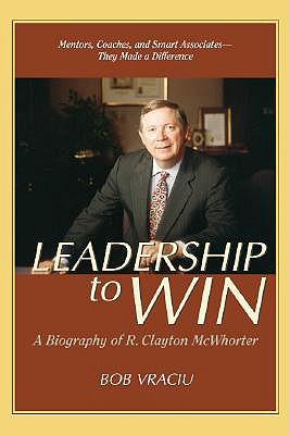 Leadership to Win: A Biography of R. Clayton McWhorter - Vraciu, Bob