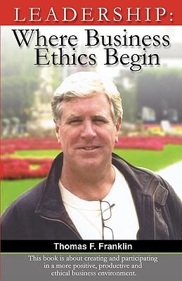 Leadership: Where Business Ethics Begin - Franklin, Thomas F, and Serey, Jody (Editor)
