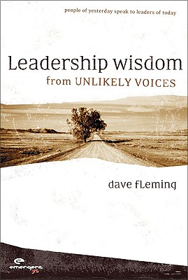 Leadership Wisdom from Unlikely Voices: People of Yesterday Speak to Leaders of Today - Fleming, Dave