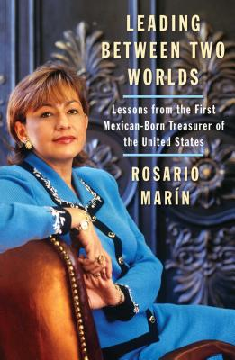 Leading Between Two Worlds: Lessons from the First Mexican-Born Treasurer of the United States - Marin, Rosario