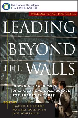 Leading Beyond the Walls: How High-Performing Organizations Collaborate for Shared Success - Hesselbein, Frances (Editor), and Goldsmith, Marshall (Editor), and Somerville, Iain (Editor)