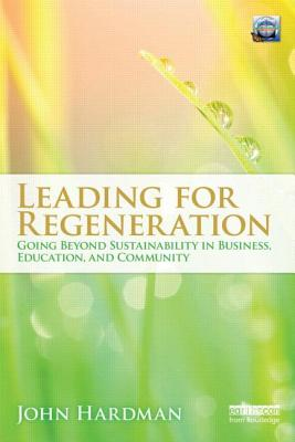 Leading For Regeneration: Going Beyond Sustainability in Business Education, and Community - Hardman, John