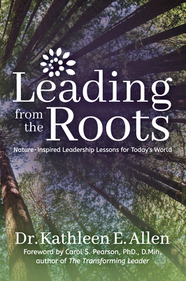 Leading from the Roots: Nature-Inspired Leadership Lessons for Today's World - Allen, Kathleen E, Dr., and Pearson, Carol S, Ph.D. (Foreword by)