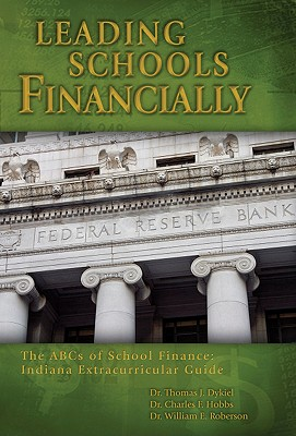 Leading Schools Financially: The ABCs of School Finance: Indiana Extracurricular Guide - Dykiel, Thomas J, and Hobbs, Charles F, and Roberson, William E