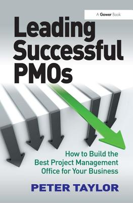 Leading Successful PMOs: How to Build the Best Project Management Office for Your Business - Taylor, Peter