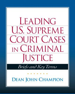 Leading U.S. Supreme Court Cases in Criminal Justice: Briefs and Key Terms - Champion, Dean John