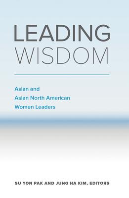 Leading Wisdom: Asian and Asian North American Women Leaders - Pak, Su Yon, and Kim, Jung Ha