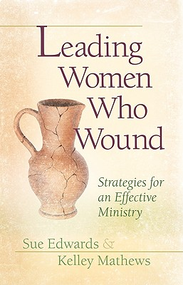 Leading Women Who Wound: Strategies for an Effective Ministry - Edwards, Sue, and Mathews, Kelley