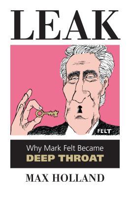 Leak: Why Mark Felt Became Deep Throat - Holland, Max