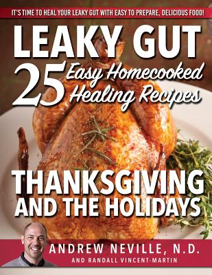 Leaky Gut: 25 Easy Homecooked Healing Recipes for Thanksgiving & the Holidays: It's Time to Heal Your Leaky Gut with Easy to Prepare, Delicious Food! - Neville Nd, Andrew, and Vincent-Martin, Randall