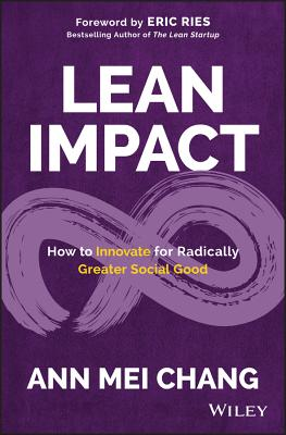 Lean Impact: How to Innovate for Radically Greater Social Good - Ries, Eric (Foreword by), and Chang, Ann Mei