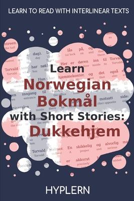 Learn Norwegian Bokmål with Short Stories: Dukkehjem: Interlinear Norwegian Bokmål to English - Van Den End, Kees, and Hyplern, Bermuda Word (Editor), and Ibsen, Henrik