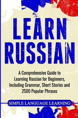 Learn Russian: A Comprehensive Guide to Learning Russian for Beginners, Including Grammar, Short Stories and 2500 Popular Phrases - Learning, Simple Language