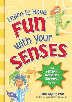 Learn to Have Fun With Your Senses: The Sensory Avoider's Survival Guide - Taylor, John