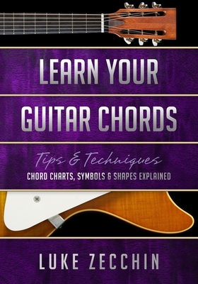 Learn Your Guitar Chords: Chord Charts, Symbols & Shapes Explained (Book + Online Bonus Material) - Zecchin, Luke