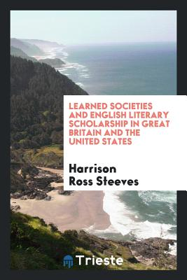 Learned Societies and English Literary Scholarship in Great Britain and the United States - Steeves, Harrison Ross