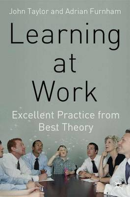 Learning at Work: Excellent Practice from Best Theory - Taylor, J, and Furnham, A