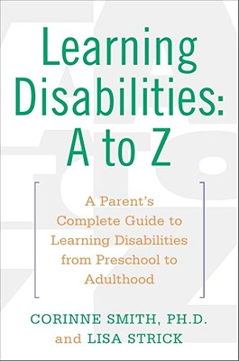 Learning Disabilities: A to Z: A Parent's Complete Guide to Learning Disabilities from Preschool to Adulthood - Smith, Corinne, Ph.D., and Strick, Lisa