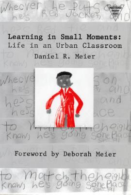Learning in Small Moments: Life in an Urban Classroom - Meier, Daniel