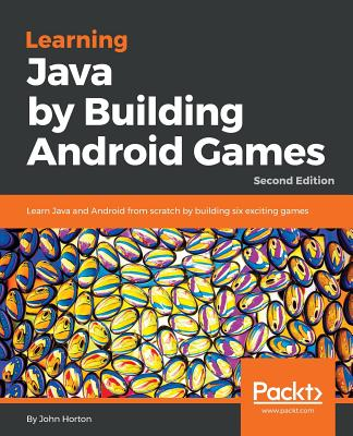 Learning Java by Building Android Games: Learn Java and Android from scratch by building six exciting games, 2nd Edition - Horton, John