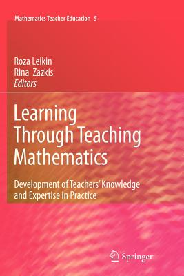 Learning Through Teaching Mathematics: Development of Teachers' Knowledge and Expertise in Practice - Leikin, Roza (Editor), and Zazkis, Rina (Editor)