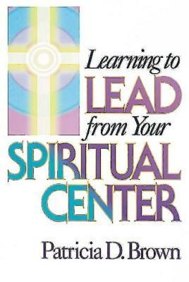 Learning to Lead from Your Spiritual Center - Brown, Patricia