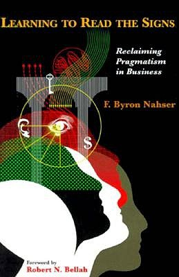 Learning to Read the Signs: Reclaiming Pragmatism in Business - Nahser, R Byron, and Nahser, F Byron, and Nasher, F Byron