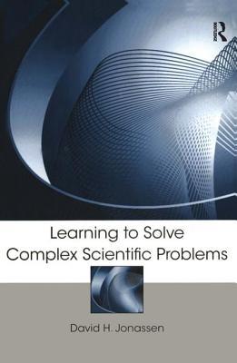 Learning to Solve Complex Scientific Problems - Jonassen, David H (Editor)