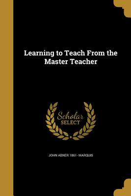 Learning to Teach from the Master Teacher - Marquis, John Abner 1861-