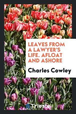 Leaves from a Lawyer's Life. Afloat and Ashore - Cowley, Charles