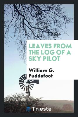 Leaves from the Log of a Sky Pilot - Puddefoot, William G