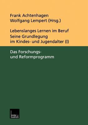 Lebenslanges Lernen Im Beruf - Seine Grundlegung Im Kindes- Und Jugendalter: Band 1: Das Forschungs- Und Reformprogramm - Achtenhagen, Frank (Editor)