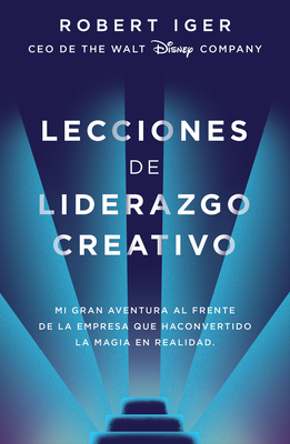 Lecciones de Liderazgo Creativo. Mi Gran Aventura al Frente de la Empresa Que Ha Convertido la Magia en Realidad - Iger, Robert