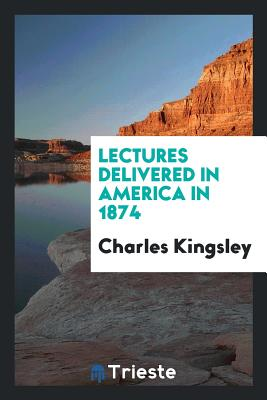 Lectures Delivered in America in 1874 - Kingsley, Charles