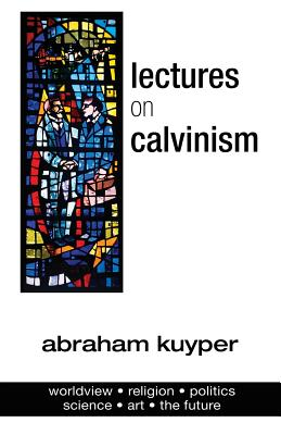Lectures on Calvinism - Kuyper, Abraham