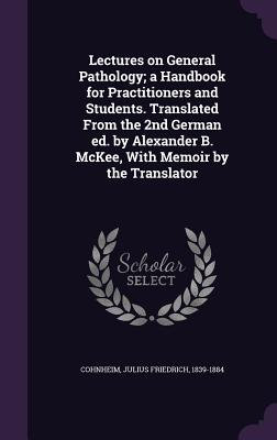 Lectures on General Pathology; A Handbook for Practitioners and Students. Translated from the 2nd German Ed. by Alexander B. McKee, with Memoir by the Translator - Cohnheim, Julius Friedrich