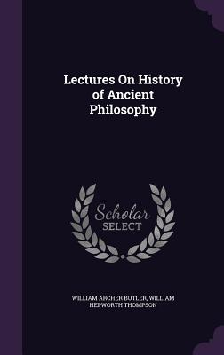 Lectures on History of Ancient Philosophy - Butler, William Archer, and Thompson, William Hepworth
