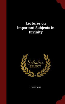 Lectures on Important Subjects in Divinity - Ewing, Finis