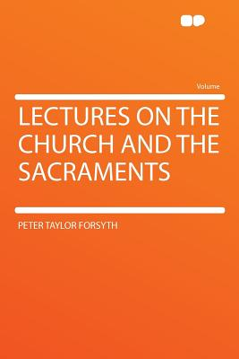 Lectures on the Church and the Sacraments - Forsyth, Peter Taylor