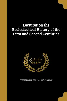 Lectures on the Ecclesiastical History of the First and Second Centuries - Maurice, Frederick Denison 1805-1872