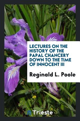 Lectures on the History of the Papal Chancery Down to the Time of Innocent III - Poole, Reginald L