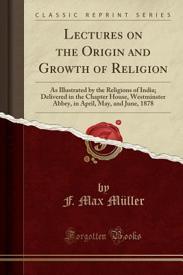 Lectures on the Origin and Growth of Religion: As Illustrated by the Religions of India; Delivered in the Chapter House, Westminster Abbey, in April, May, and June, 1878 (Classic Reprint) - Muller, F Max