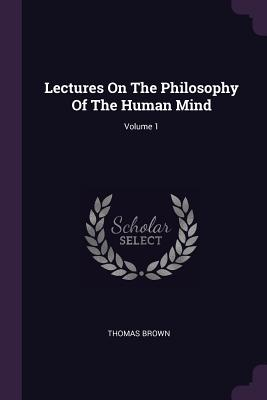 Lectures on the Philosophy of the Human Mind; Volume 1 - Brown, Thomas