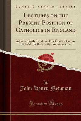 Lectures on the Present Position of Catholics in England: Addressed to the Brothers of the Oratory; Lecture III, Fable the Basis of the Protestant View (Classic Reprint) - Newman, John Henry, Cardinal