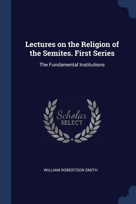 Lectures on the Religion of the Semites. First Series: The Fundamental Institutions - Smith, William Robertson