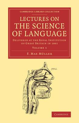 Lectures on the Science of Language: Volume 1: Delivered at the Royal Institution of Great Britain in 1861 - Muller, F. Max