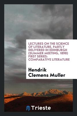 Lectures on the Science of Literature, Partly Delivered in Edinburgh (Summer Meeting, 1898) First Series: Comparative Literature - Muller, Hendrik Clemens