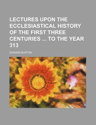 Lectures Upon the Ecclesiastical History of the First Three Centuries to the Year 313 - Burton, Edward