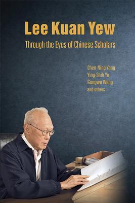 Lee Kuan Yew Through the Eyes of Chinese Scholars - Wang, Gungwu, and Yang, Chen Ning, and Yu, Ying-Shih, Professor